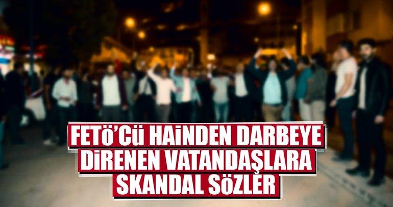 FETÖ'cü hainden darbeye direnen vatandaşlara skandal sözler