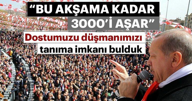Cumhurbaşkanı Erdoğan: Bu akşama kadar 3000'i aşar!