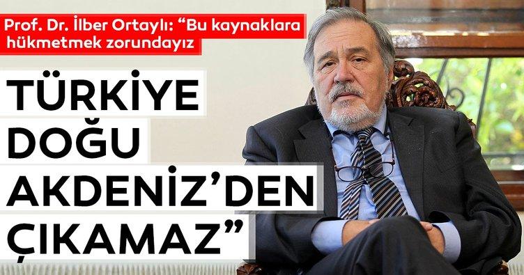 Prof. Dr. İlber Ortaylı: Türkiye Doğu Akdeniz'den çıkamaz