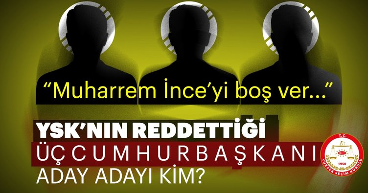 YSK'nın reddettiği 3 Cumhurbaşkanı adayı kim?