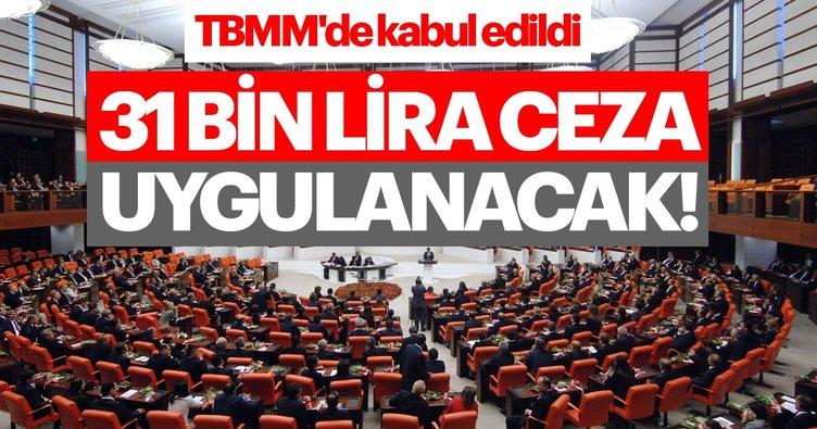TBMM'de kabul edildi! 31 bin lira ceza uygulanacak