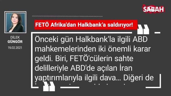 Dilek Güngör | FETÖ Afrika'dan Halkbank'a saldırıyor!