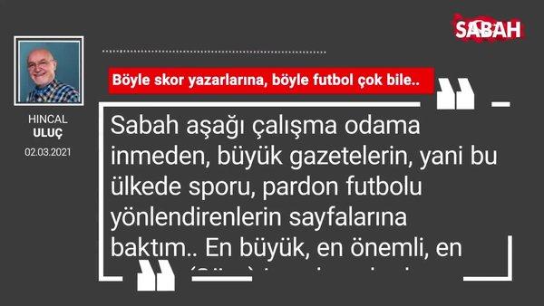 Hıncal Uluç | Böyle skor yazarlarına, böyle futbol çok bile..