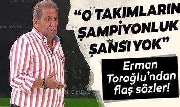 Erman Toroğlu: Galatasaray ile Beşiktaş'ın şampiyonluk şansı olduğunu düşünmüyorum