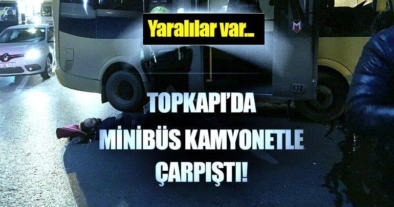 Topkapı'da yolcu minibüsü ile kamyonet çarpıştı: 6 yaralı