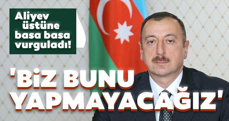 İlham Aliyev'den son dakika açıklaması! Üstüne basa basa söyledi: Biz bunu yapmayacağız...
