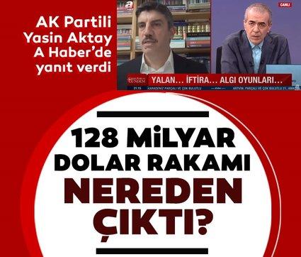 '128 milyar dolar' rakamı nereden çıktı? AK Partili Yasin Aktay'dan A Haber'de önemli açıklamalar