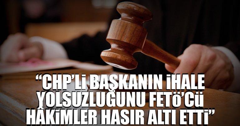 """""""CHP'li başkanın ihale yolsuzluğunu FETÖ'cü hâkimler hasır altı etti"""""""