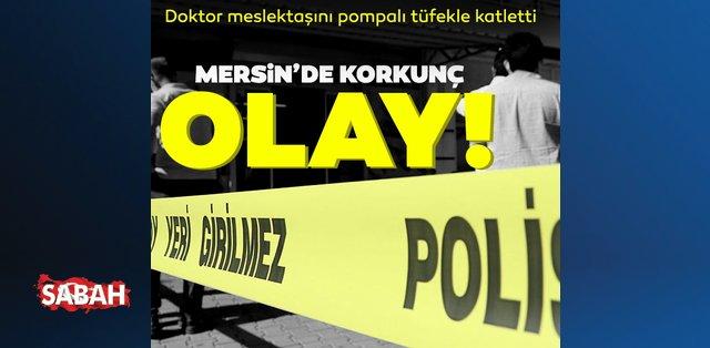 Mersin'de korkunç olay! Doktor meslektaşını pompalı tüfekle vurarak katletti