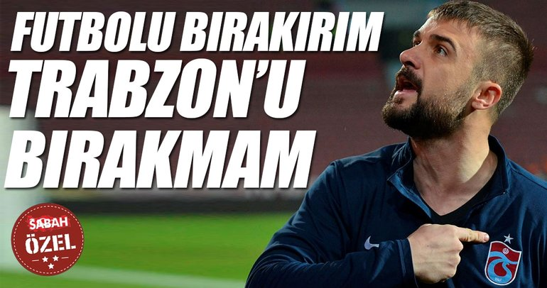 Futbolu bırakırım Trabzon'u bırakmam