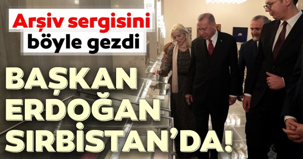 Başkan Erdoğan ve Sırbistan Cumhurbaşkanı Vucic arşiv sergisini gezdi