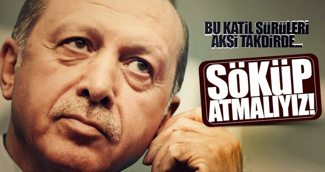 Erdoğan: Bu katil sürülerin söküp atmalıyız aksi takdirde...