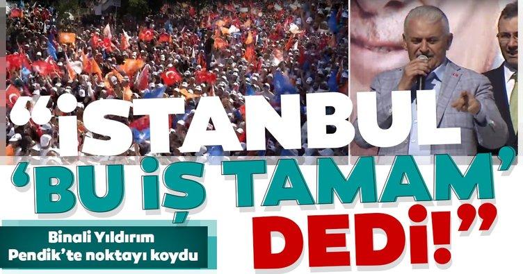 Binali Yıldırım Pendik'te noktayı koydu! İstanbul 'Bu iş Tamam' dedi!
