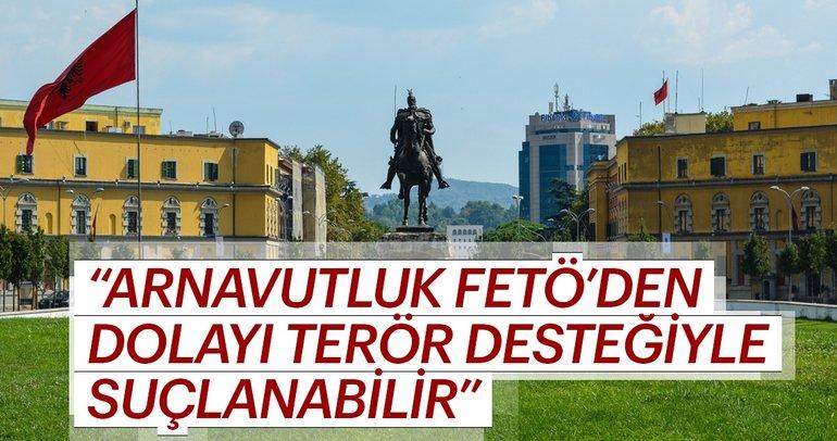 'Arnavutluk FETÖ'den dolayı terör desteğiyle suçlanabilir'