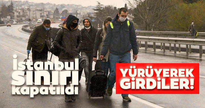 Son dakika: İstanbul sınırı kapatılınca yürüyerek girdiler