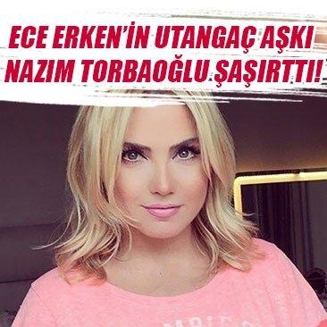 Ece Erken'in utangaç aşkı Nazım Torbaoğlu şaşırttı