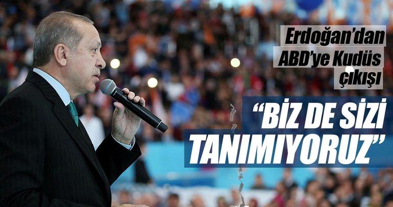 Erdoğan'dan ABD'ye Kudüs çıkışı: Biz de sizi tanımıyoruz!