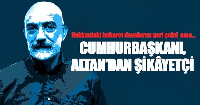 Cumhurbaşkanı, Altan'dan şikâyetçi