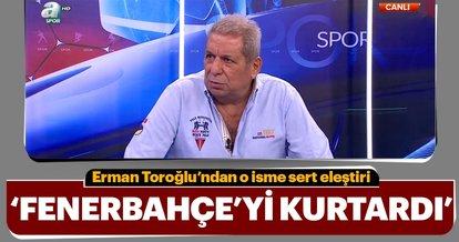 Erman Toroğlu'ndan o isme sert eleştiri: Fenerbahçe'yi kurtardı