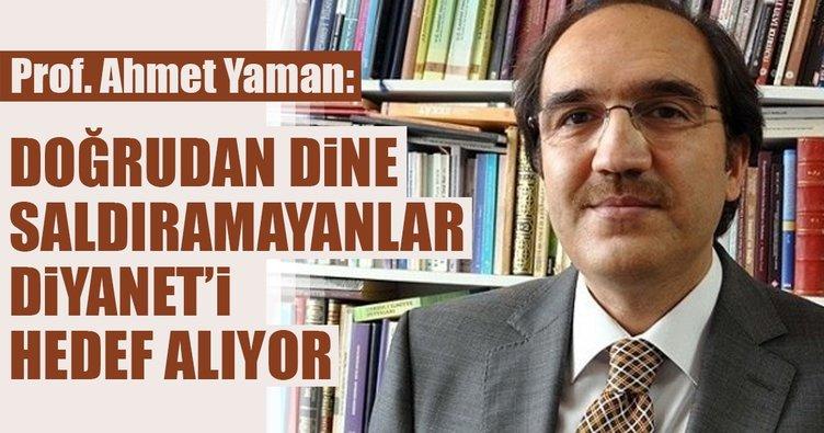 Prof. Ahmet Yaman: Doğrudan dine saldıramayanlar Diyanet'i hedef alıyor