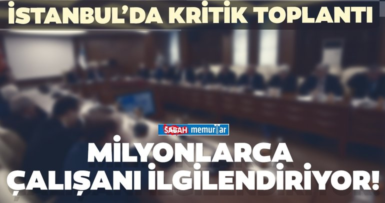 İstanbul'da milyonlarca çalışanı ilgilendiren kritik toplantı!  Zam yapılacak mı?