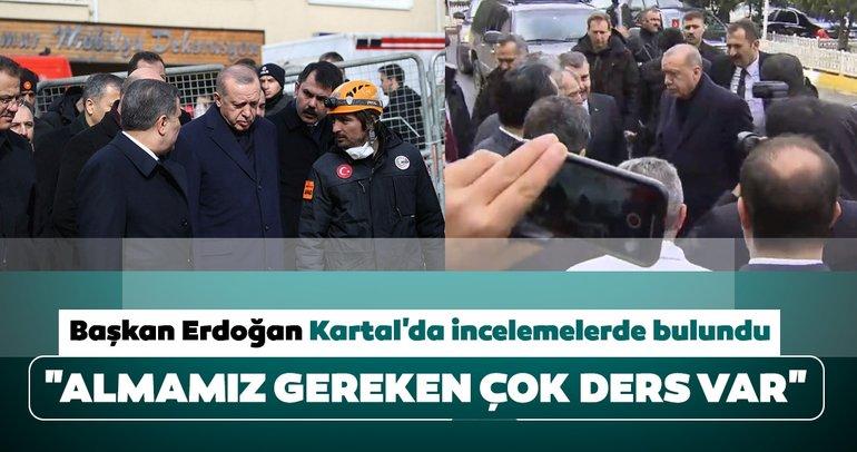 Cumhurbaşkanı Erdoğan Kartal'daki enkaz alanında incelemelerde bulundu