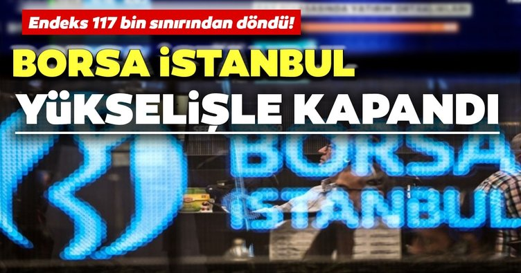 Borsa İstanbul yükselişle kapandı: 117 bin sınırından döndü!