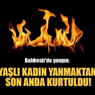 Balıkesir'de çıkan yangında yaşlı kadın yanmaktan son anda kurtuldu!