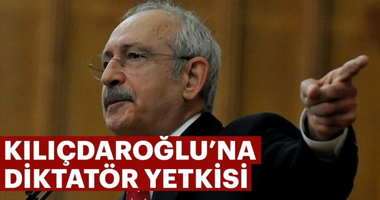 Kılıçdaroğlu'na diktatör yetkisi
