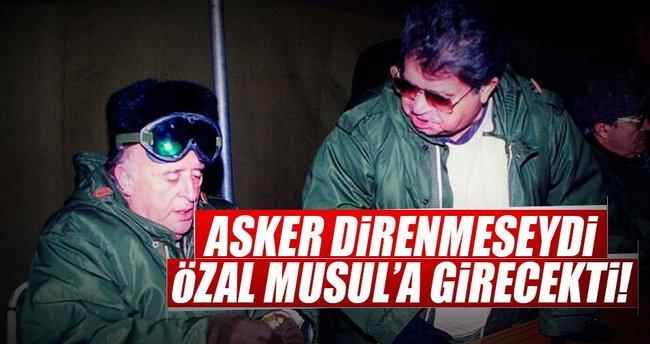 Asker direnmeseydi Özal Musul'a girecekti