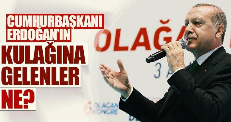 Cumhurbaşkanı Erdoğan'ın kulağına gelenler ne?