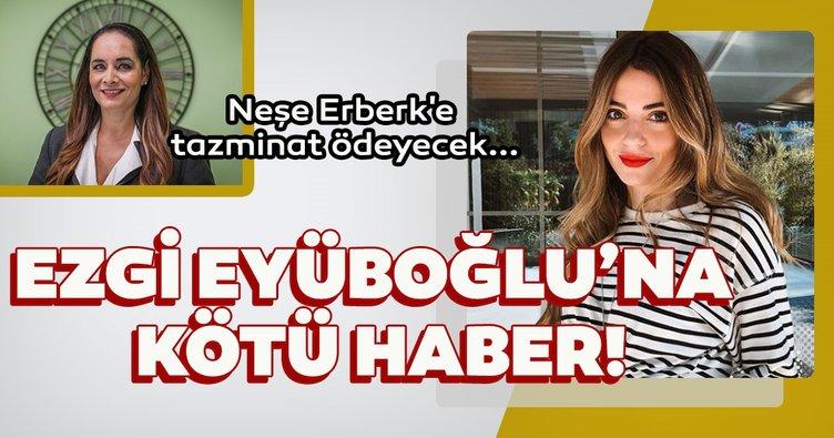 Ezgi Eyüboğlu Neşe Erberk'e tazminat ödeyecek!
