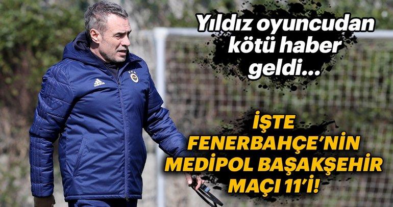 Yıldız isimden kötü haber! İşte Fenerbahçe'nin Medipol Başakşehir maçı ilk 11'i