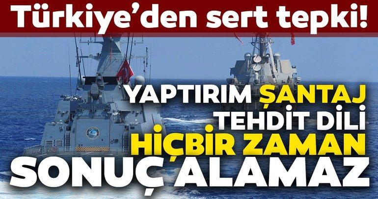 Türkiye'den sert Doğu Akdeniz tepkisi! Türkiye'ye karşı yaptırım, şantaj, tehdit dili hiçbir zaman sonuç alamaz
