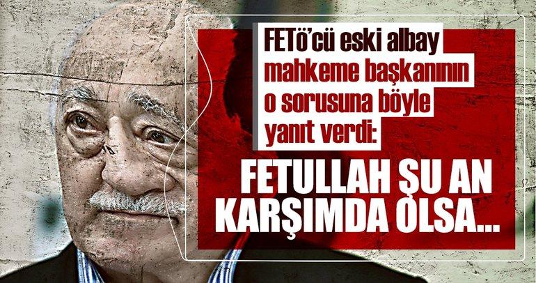 Son dakika: FETÖ'cü eski albay, mahkeme başkanının o sorusuna böyle yanıt verdi!