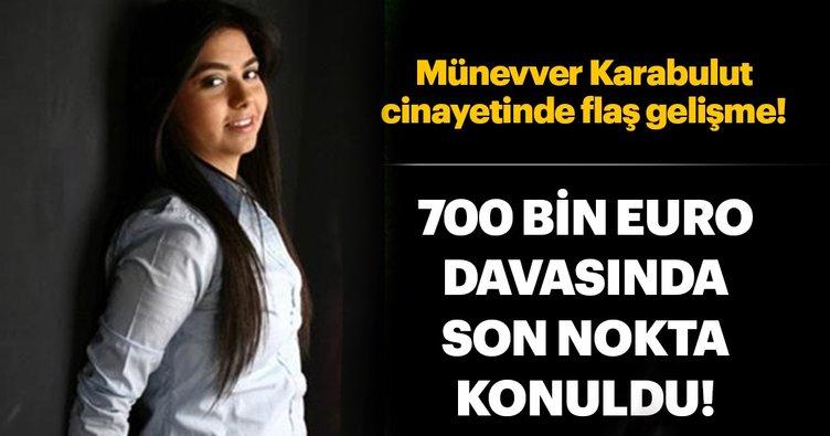 Münevver Karabulut cinayeti: Kayıp 700 bin Euro davasında son nokta