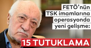 FETÖ'nün TSK imamlarına operasyonda yeni gelişme: 15 tutuklama