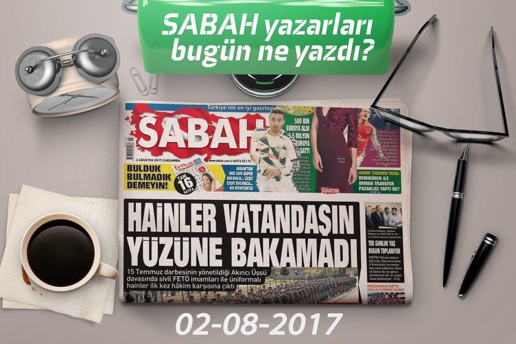 Sabah yazarları bugün ne yazdı? (02-08-2017)