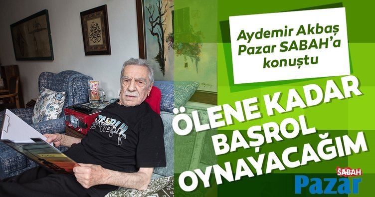 Aydemir Akbaş: Ölene kadar başrol oynayacağım