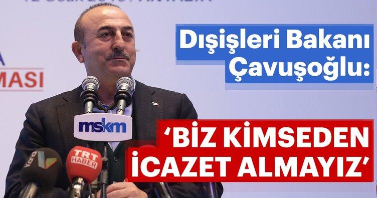 Dışişleri Bakanı Çavuşoğlu: Biz kimseden icazet almıyoruz
