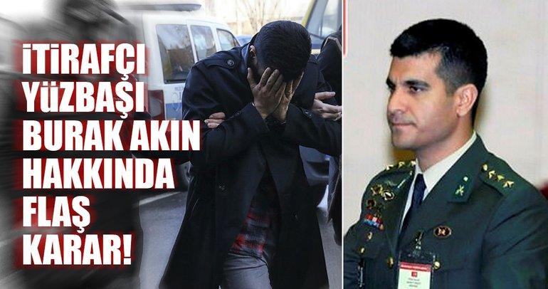 Son Dakika Haberi: İtirafçı Yüzbaşı Burak Akın hakkında flaş karar
