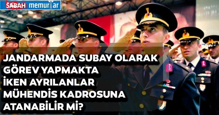 Sabah memurlar: Jandarmada subay olarak görev yapmakta iken ayrılanlar mühendis kadrosuna atanabilir mi?