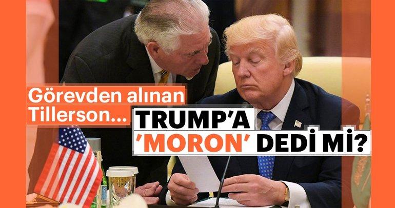 Trump'a moron diyen Tillerson sonunda görevden alındı