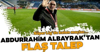 Abdurrahim Albayrak'tan Süper Lig'in kalan maçları için flaş talep