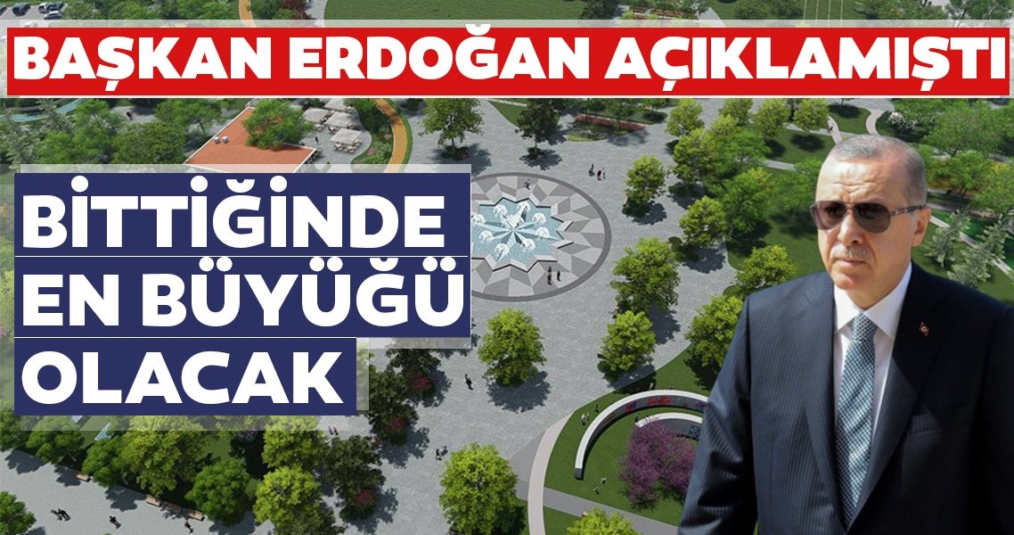 Başkan Erdoğan açıklamıştı! Bittiğinde en büyüğü olacak