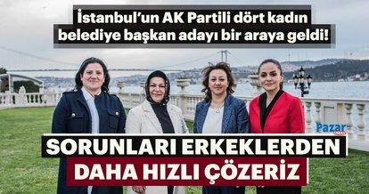 İstanbul'un AK Partili dört kadın belediye başkan adayı bir araya geldi!