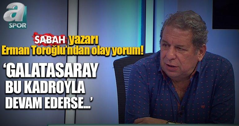 Erman Toroğlu: Ben bu kadar rezil bir Galatasaray görmedim