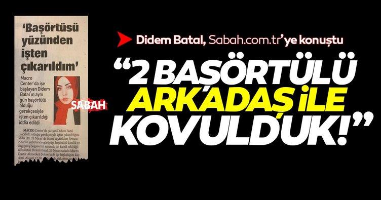 """Mağdur Didem Batal SABAH.com.tr'ye konuştu: """"2 başörtülü arkadaşla birlikte kovulduk"""