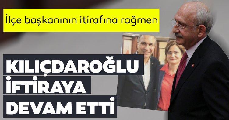 İlçe başkanının itirafına rağmen Kılıçdaroğlu iftiraya devam ediyor!