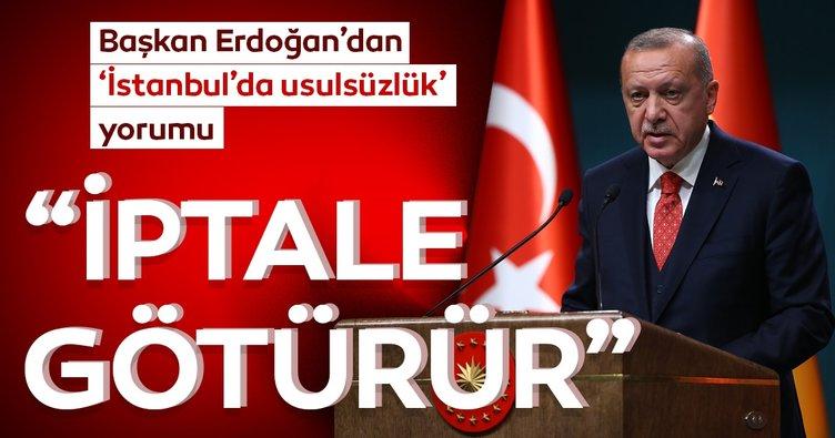 Başkan Erdoğan'dan 'İstanbul'da usulsüzlük yorumu: İptale götürür
